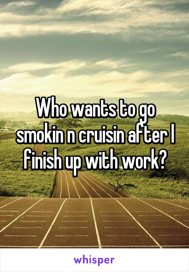 Who wants to go smokin n cruisin after I finish up with work?