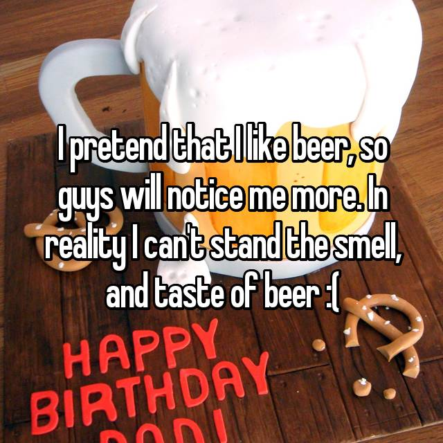 I pretend that I like beer, so guys will notice me more. In reality I can't stand the smell, and taste of beer :(