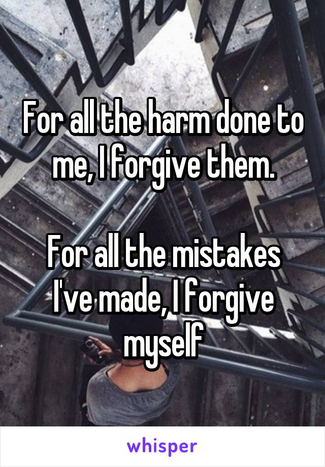 For all the harm done to me, I forgive them.  For all the mistakes I've made, I forgive myself