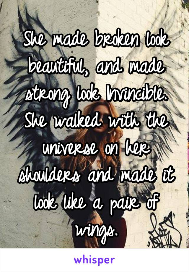 She made broken look beautiful, and made strong look Invincible. She walked with the universe on her shoulders and made it look like a pair of wings.