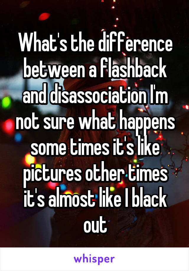 What's the difference between a flashback and disassociation I'm not sure what happens some times it's like pictures other times it's almost like I black out