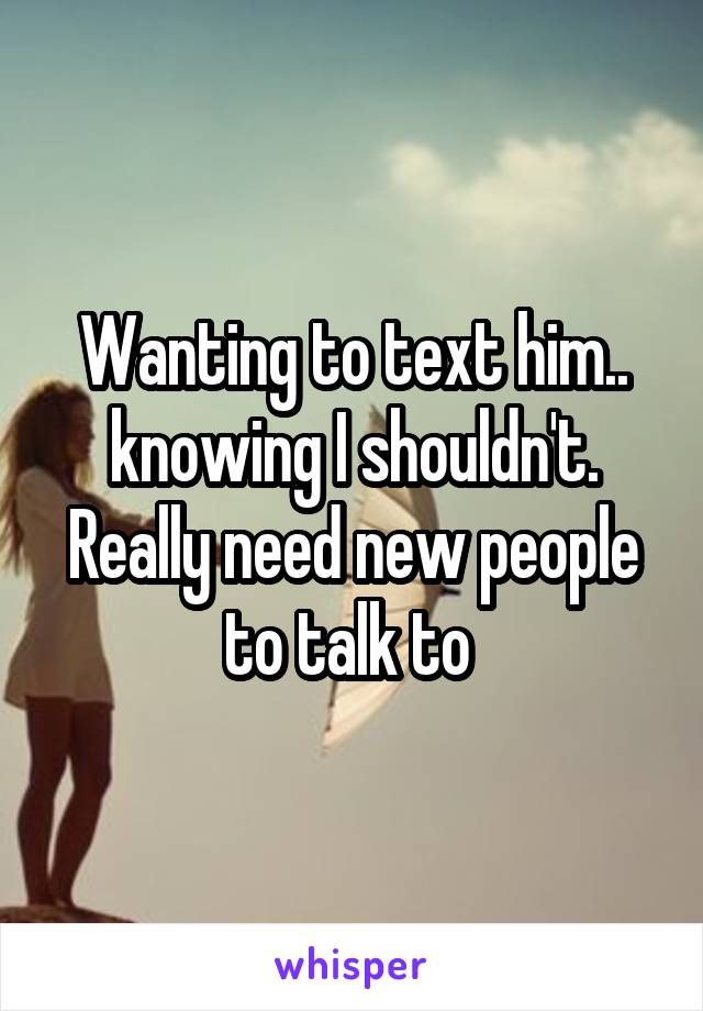 Wanting to text him.. knowing I shouldn't. Really need new people to talk to