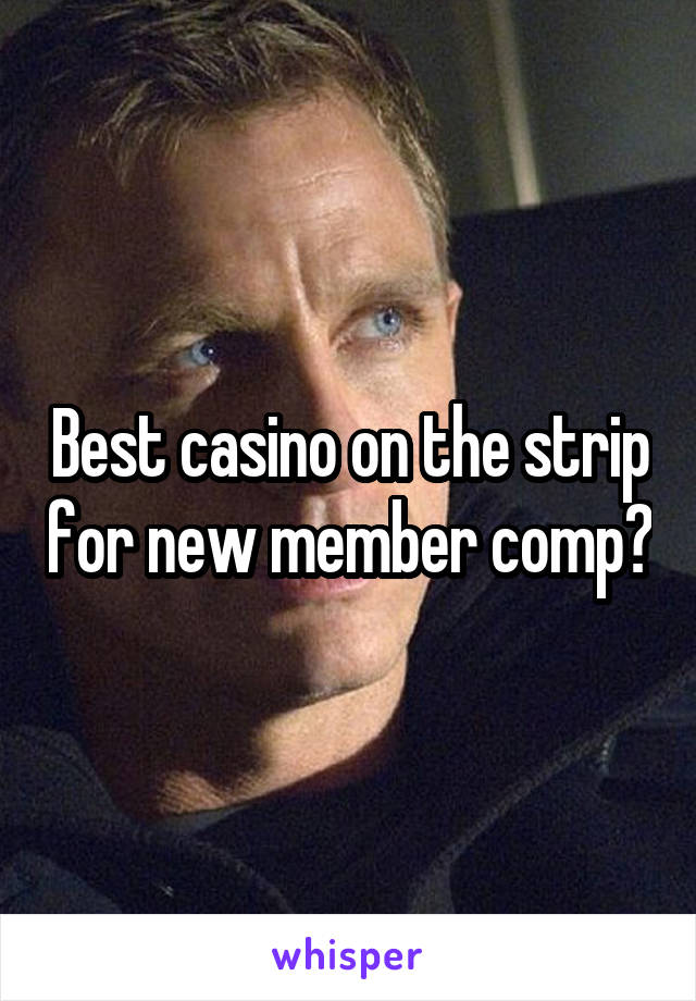Best casino on the strip for new member comp?
