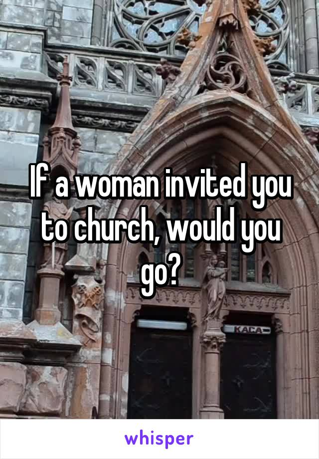 If a woman invited you to church, would you go?