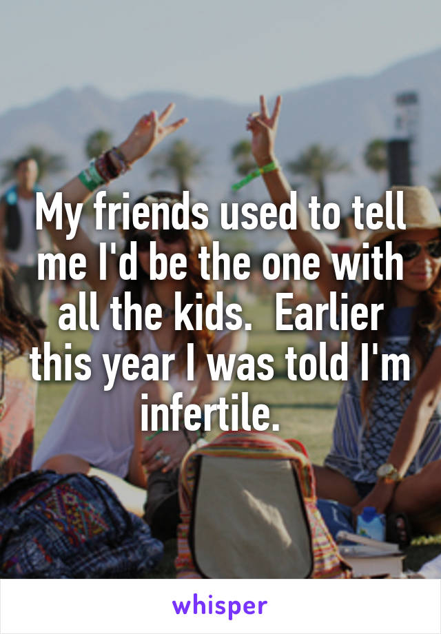 My friends used to tell me I'd be the one with all the kids.  Earlier this year I was told I'm infertile.