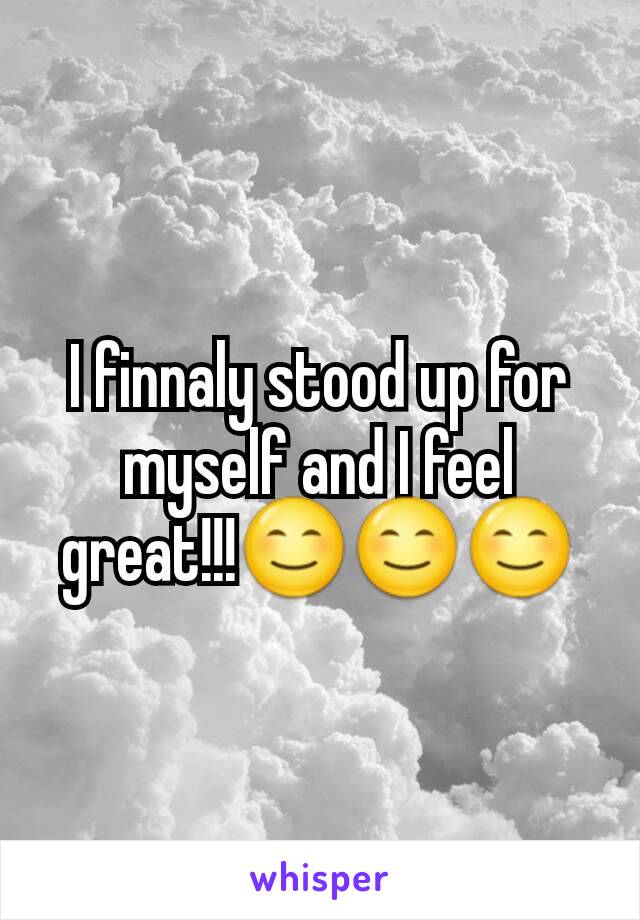 I finnaly stood up for myself and I feel great!!!😊😊😊