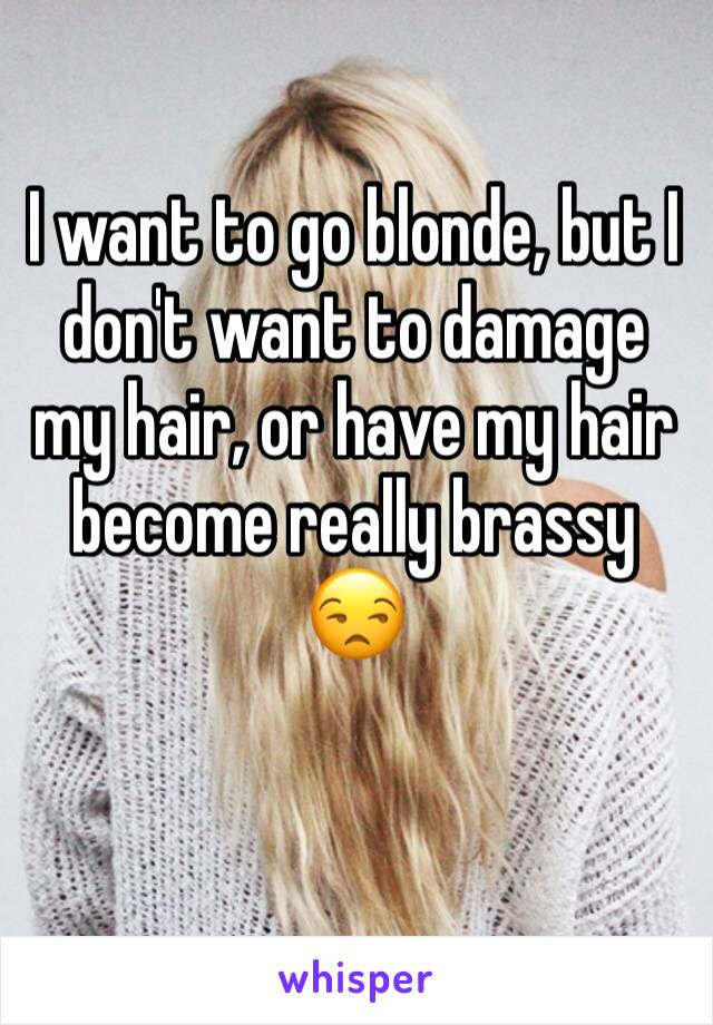 I want to go blonde, but I don't want to damage my hair, or have my hair become really brassy 😒