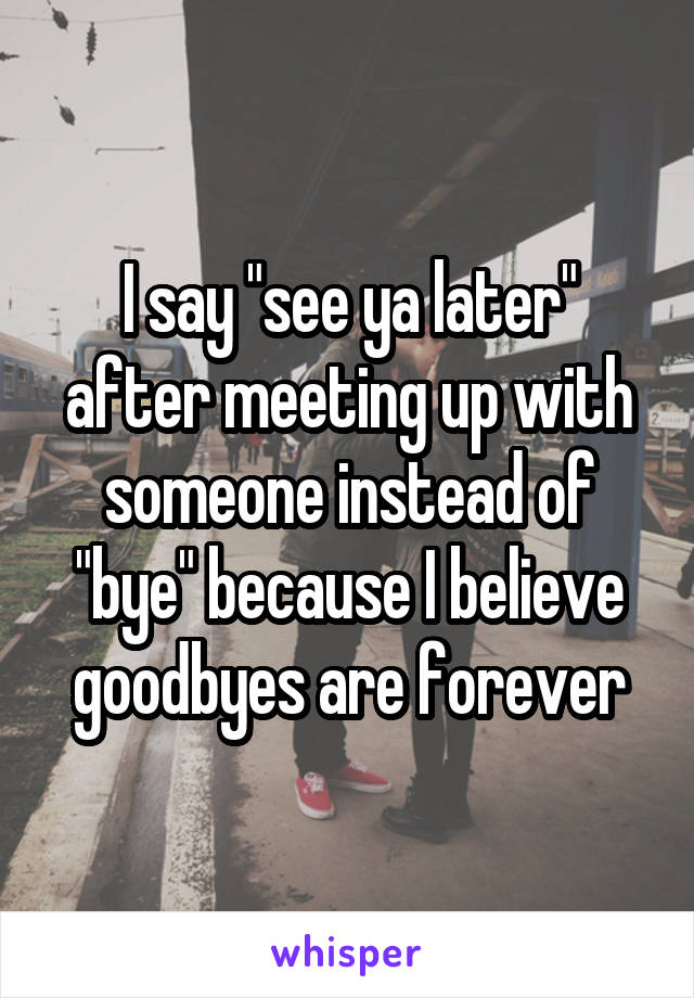 """I say """"see ya later"""" after meeting up with someone instead of """"bye"""" because I believe goodbyes are forever"""