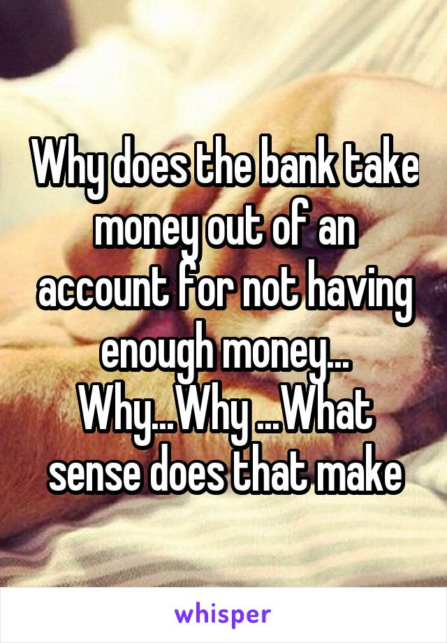 Why does the bank take money out of an account for not having enough money... Why...Why ...What sense does that make