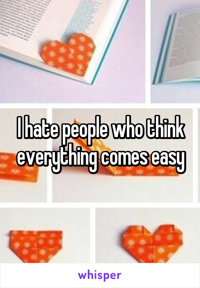 I hate people who think everything comes easy