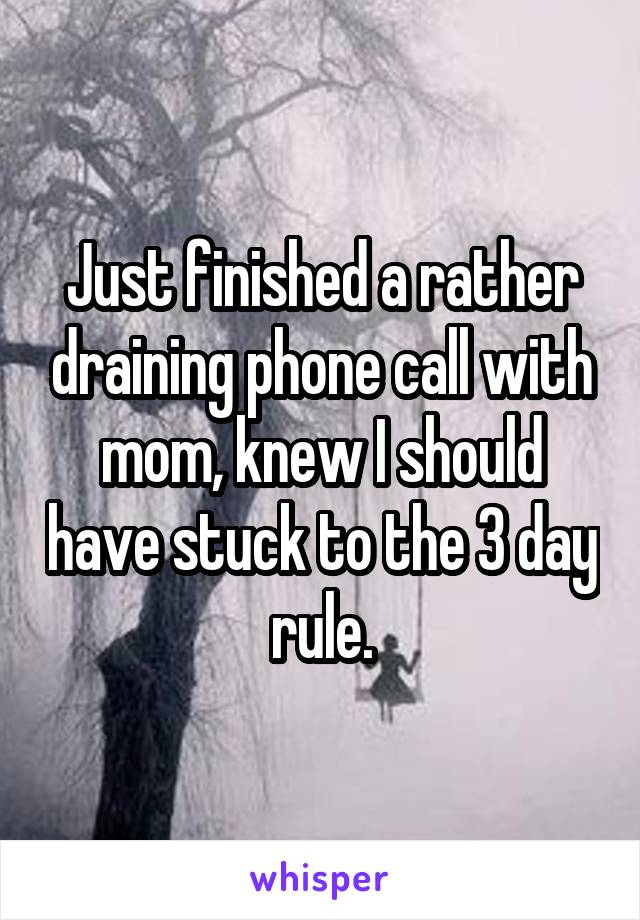 Just finished a rather draining phone call with mom, knew I should have stuck to the 3 day rule.