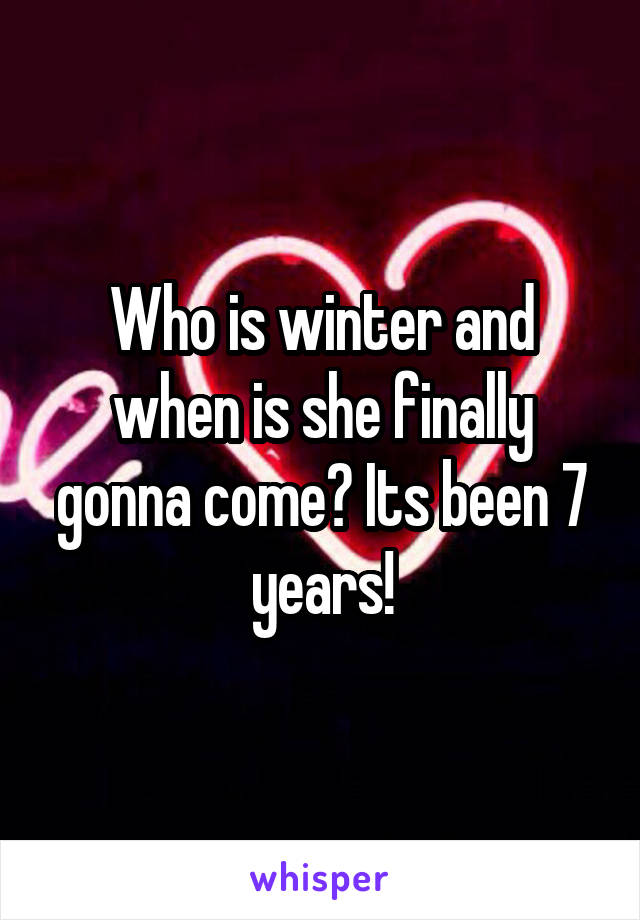 Who is winter and when is she finally gonna come? Its been 7 years!