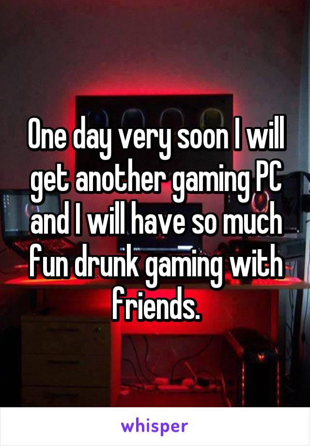 One day very soon I will get another gaming PC and I will have so much fun drunk gaming with friends.
