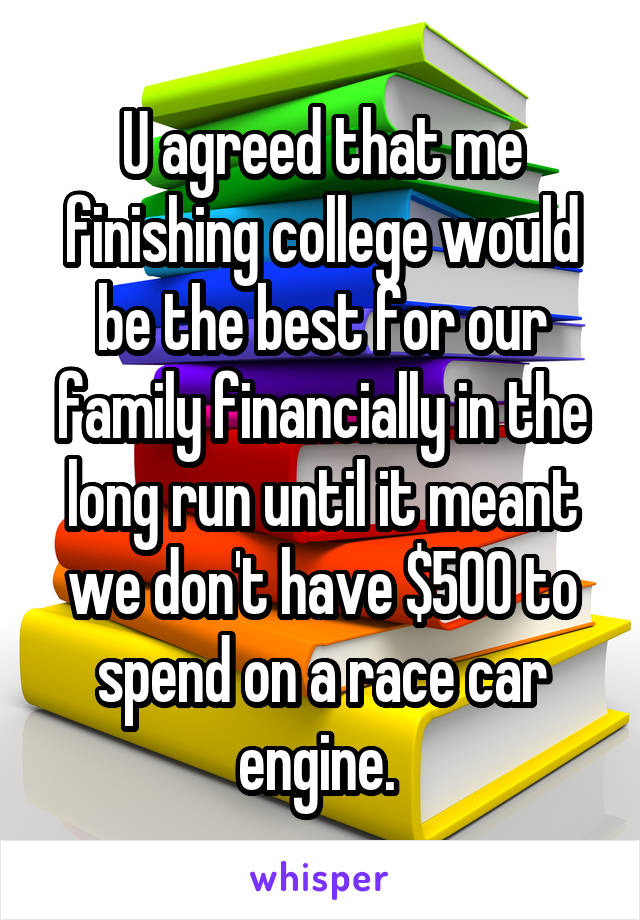 U agreed that me finishing college would be the best for our family financially in the long run until it meant we don't have $500 to spend on a race car engine.