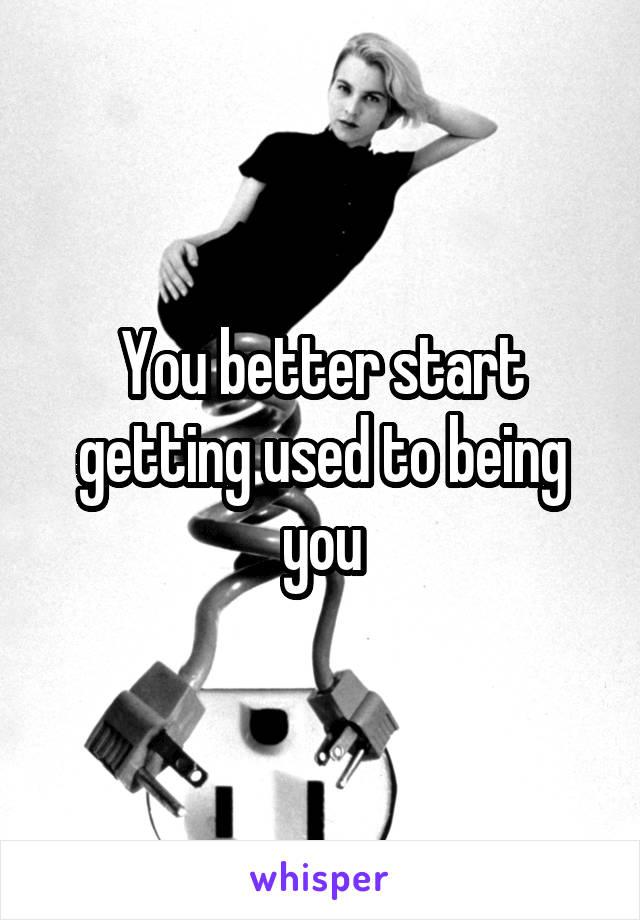 You better start getting used to being you