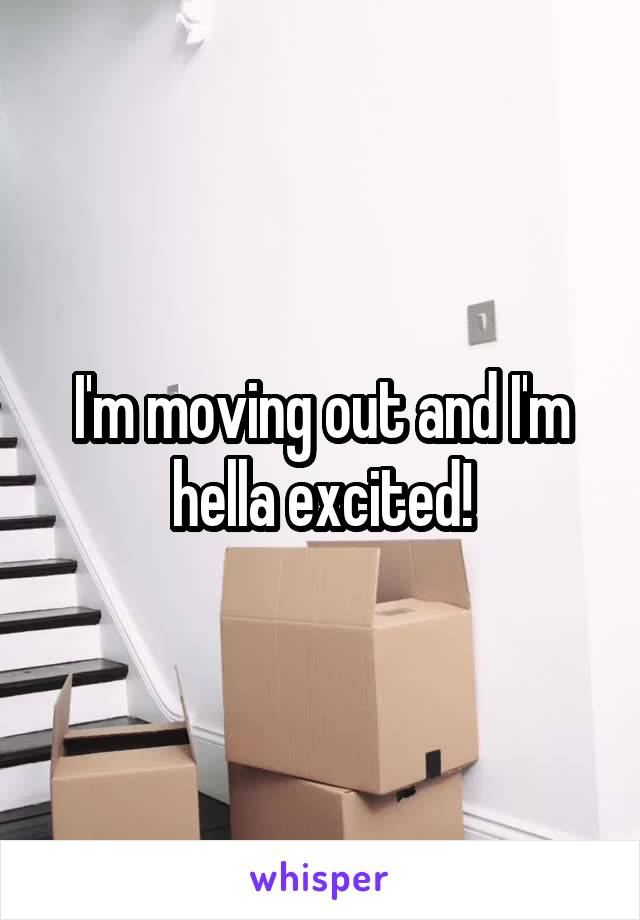 I'm moving out and I'm hella excited!
