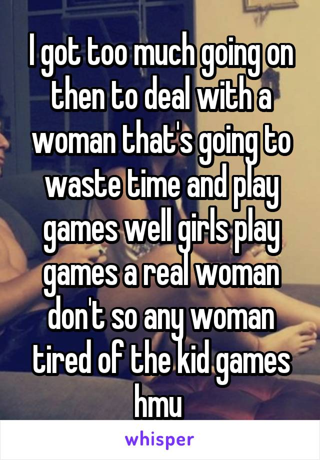 I got too much going on then to deal with a woman that's going to waste time and play games well girls play games a real woman don't so any woman tired of the kid games hmu