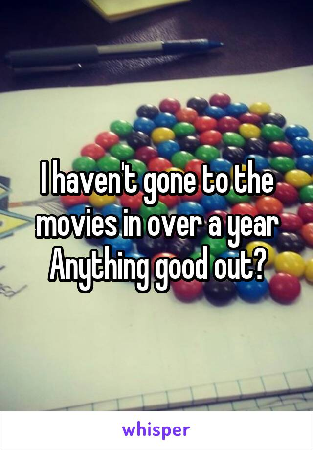 I haven't gone to the movies in over a year Anything good out?
