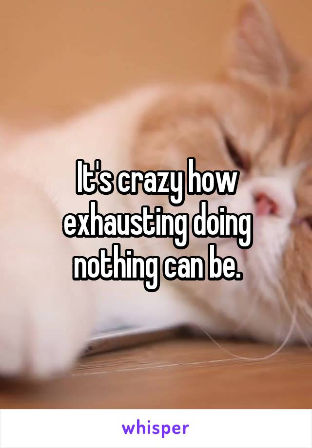 It's crazy how exhausting doing nothing can be.