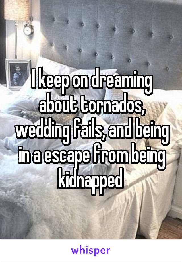 I keep on dreaming about tornados, wedding fails, and being in a escape from being kidnapped