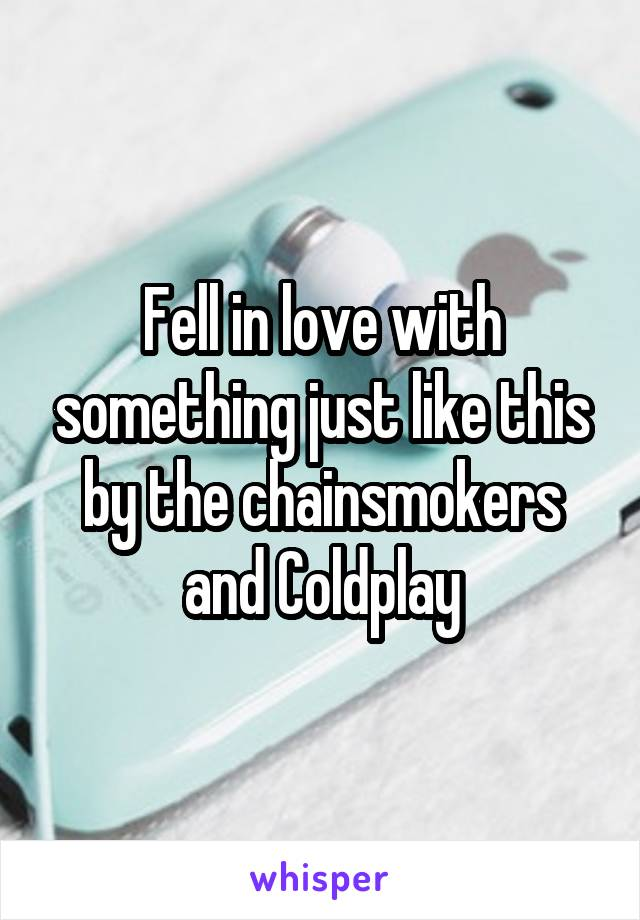 Fell in love with something just like this by the chainsmokers and Coldplay