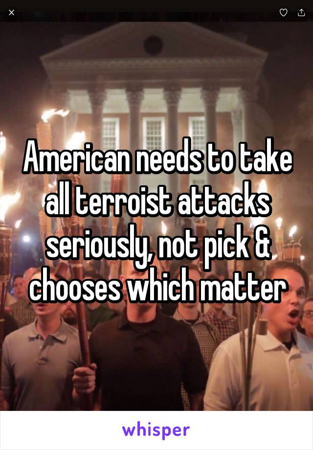 American needs to take all terroist attacks seriously, not pick & chooses which matter