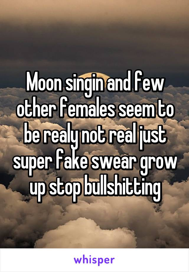 Moon singin and few other females seem to be realy not real just super fake swear grow up stop bullshitting