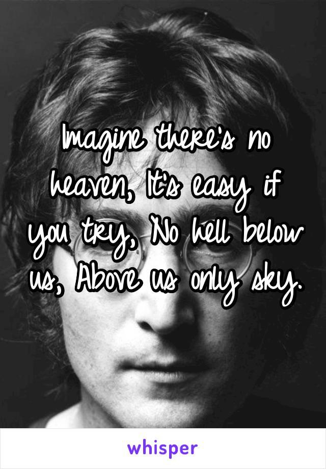 Imagine there's no heaven, It's easy if you try, No hell below us, Above us only sky.