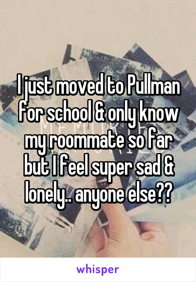 I just moved to Pullman for school & only know my roommate so far but I feel super sad & lonely.. anyone else??