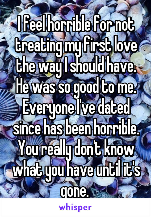 I feel horrible for not treating my first love the way I should have. He was so good to me. Everyone I've dated since has been horrible. You really don't know what you have until it's gone.