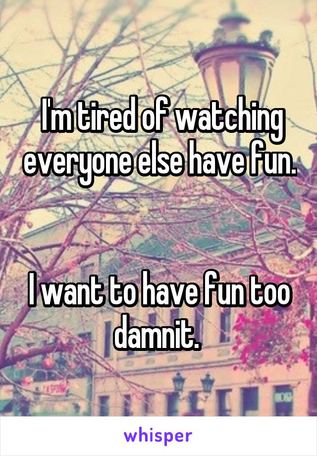 I'm tired of watching everyone else have fun.   I want to have fun too damnit.