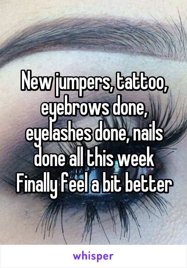 New jumpers, tattoo, eyebrows done, eyelashes done, nails done all this week Finally feel a bit better