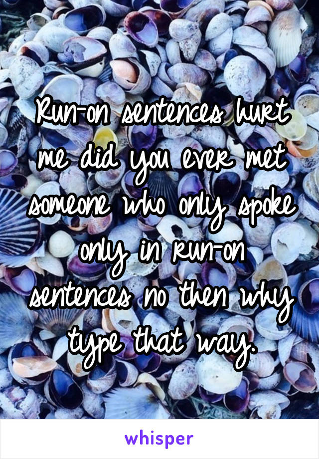 Run-on sentences hurt me did you ever met someone who only spoke only in run-on sentences no then why type that way.