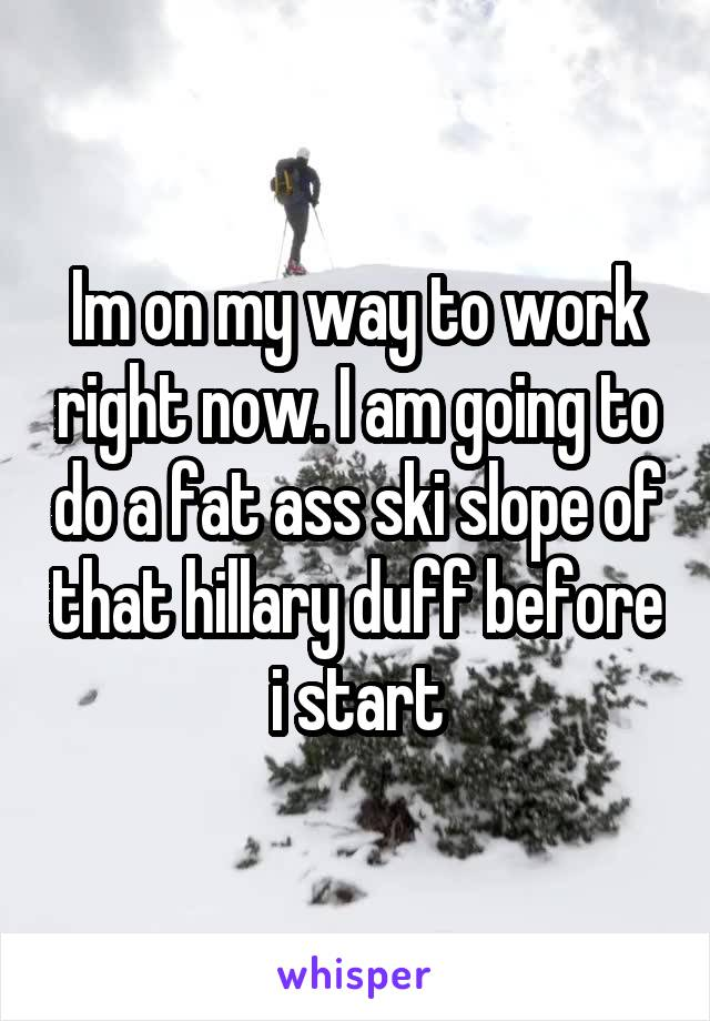 Im on my way to work right now. I am going to do a fat ass ski slope of that hillary duff before i start