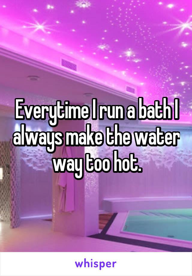 Everytime I run a bath I always make the water way too hot.