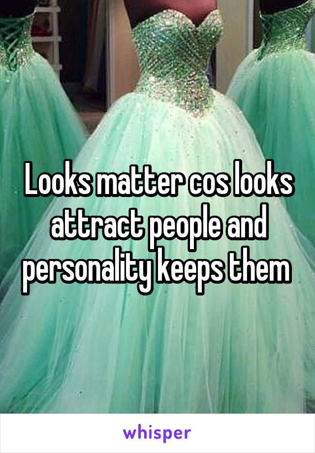 Looks matter cos looks attract people and personality keeps them