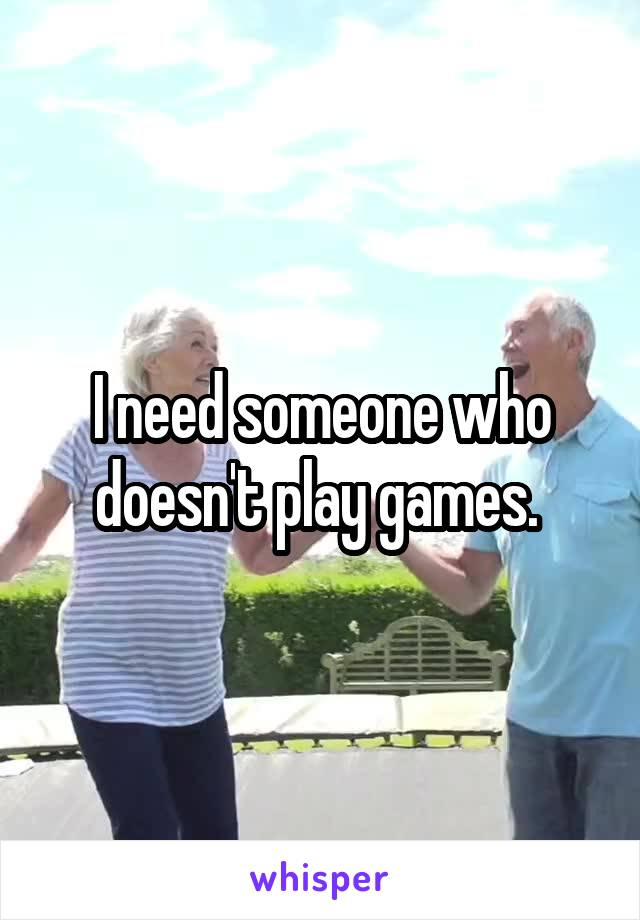 I need someone who doesn't play games.
