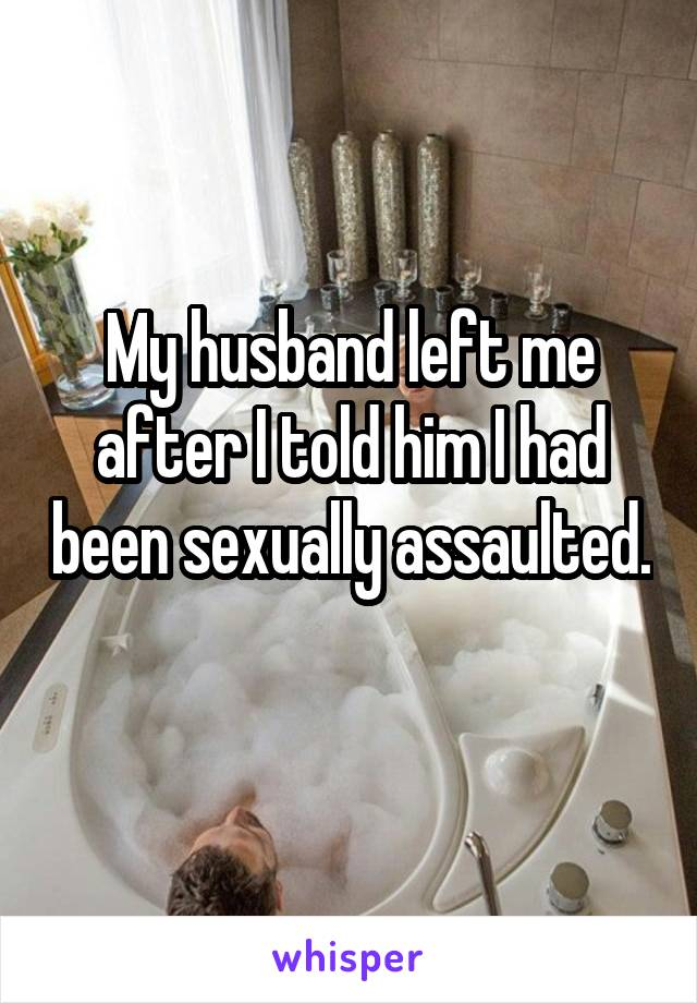 My husband left me after I told him I had been sexually assaulted.