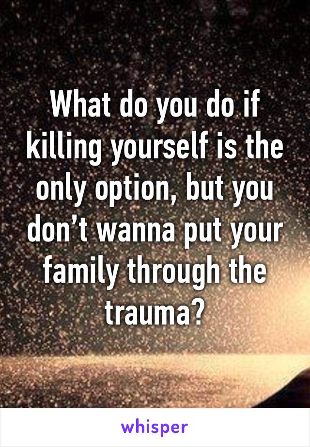 What do you do if killing yourself is the only option, but you don't wanna put your family through the trauma?