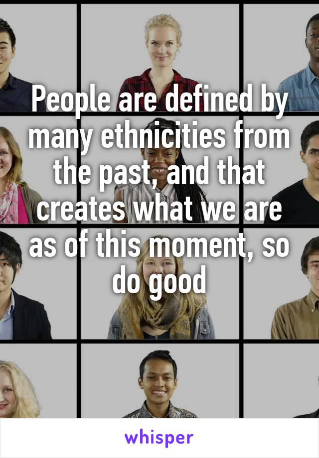 People are defined by many ethnicities from the past, and that creates what we are as of this moment, so do good