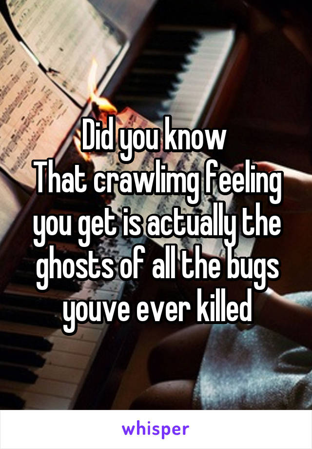 Did you know  That crawlimg feeling you get is actually the ghosts of all the bugs youve ever killed