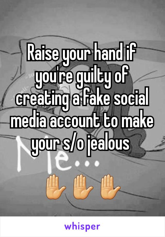 Raise your hand if you're guilty of creating a fake social media account to make your s/o jealous   ✋✋✋