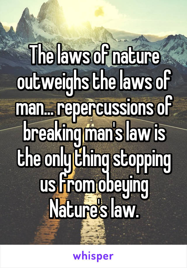 The laws of nature outweighs the laws of man... repercussions of breaking man's law is the only thing stopping us from obeying Nature's law.