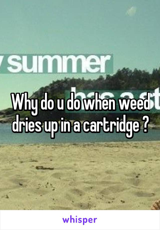Why do u do when weed dries up in a cartridge ?