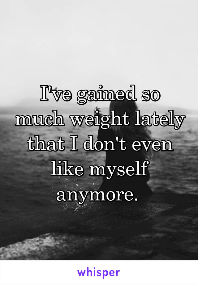 I've gained so much weight lately that I don't even like myself anymore.
