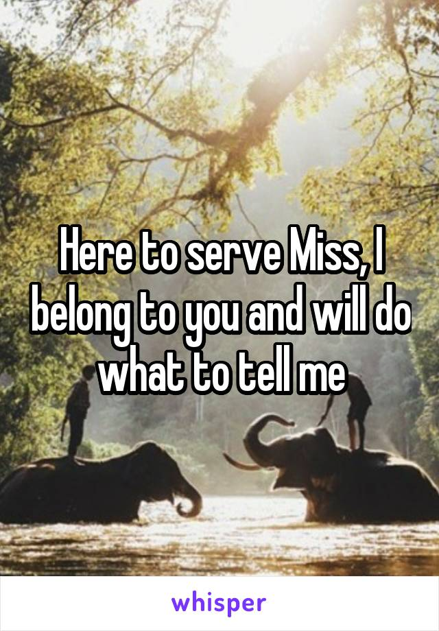 Here to serve Miss, I belong to you and will do what to tell me