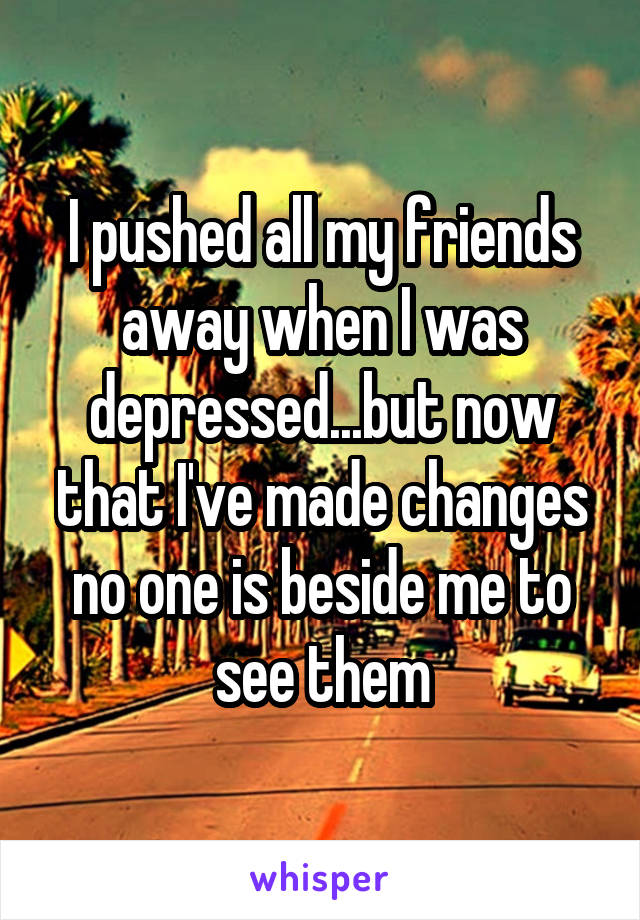 I pushed all my friends away when I was depressed...but now that I've made changes no one is beside me to see them