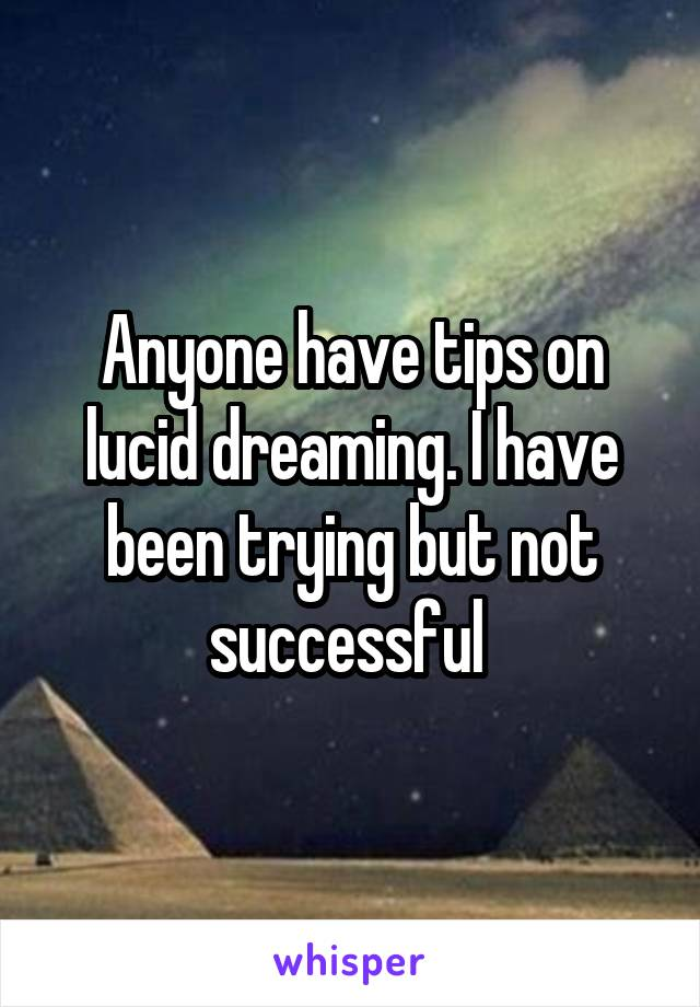 Anyone have tips on lucid dreaming. I have been trying but not successful