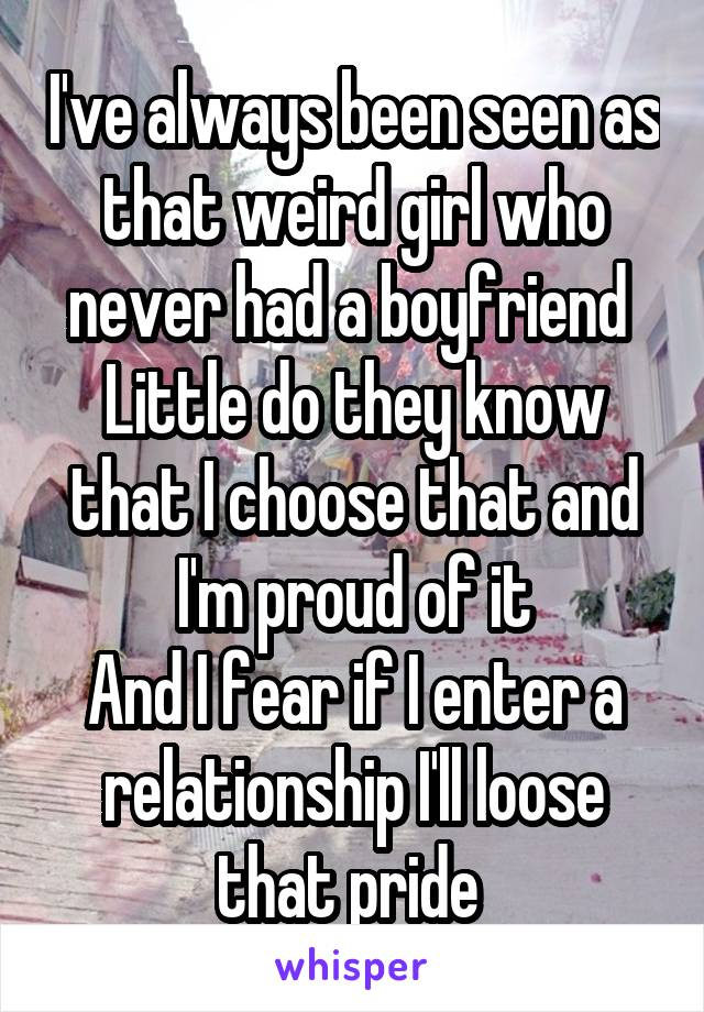 I've always been seen as that weird girl who never had a boyfriend  Little do they know that I choose that and I'm proud of it And I fear if I enter a relationship I'll loose that pride