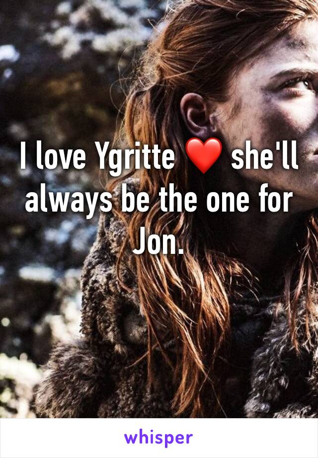 I love Ygritte ❤️ she'll always be the one for Jon.